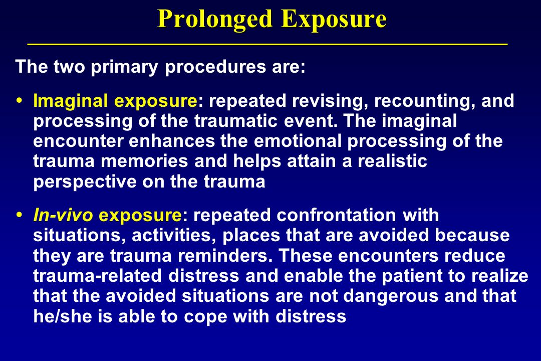 Prolonged Exposure The two primary procedures are:  Imaginal exposure: repeated revising, recounting, and processing of the traumatic event.
