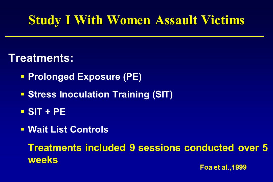 Study I With Women Assault Victims Treatments:  Prolonged Exposure (PE)  Stress Inoculation Training (SIT)  SIT + PE  Wait List Controls Treatments included 9 sessions conducted over 5 weeks Foa et al.,1999