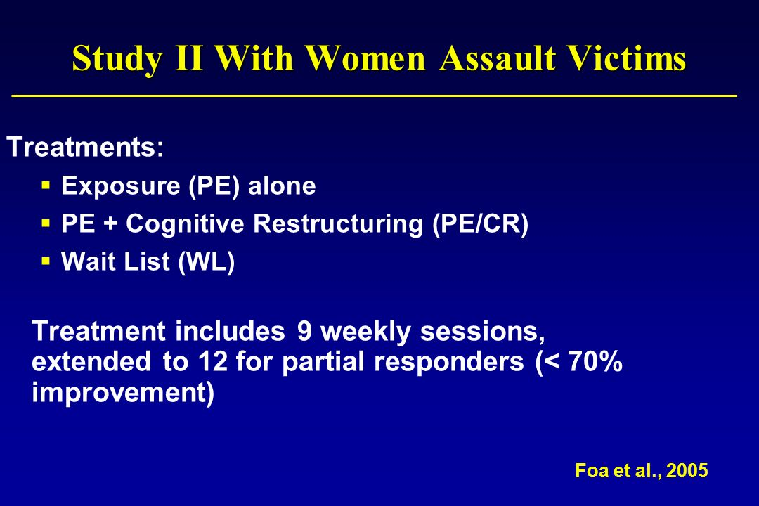 Study II With Women Assault Victims Treatments:  Exposure (PE) alone  PE + Cognitive Restructuring (PE/CR)  Wait List (WL) Treatment includes 9 weekly sessions, extended to 12 for partial responders (< 70% improvement) Foa et al., 2005