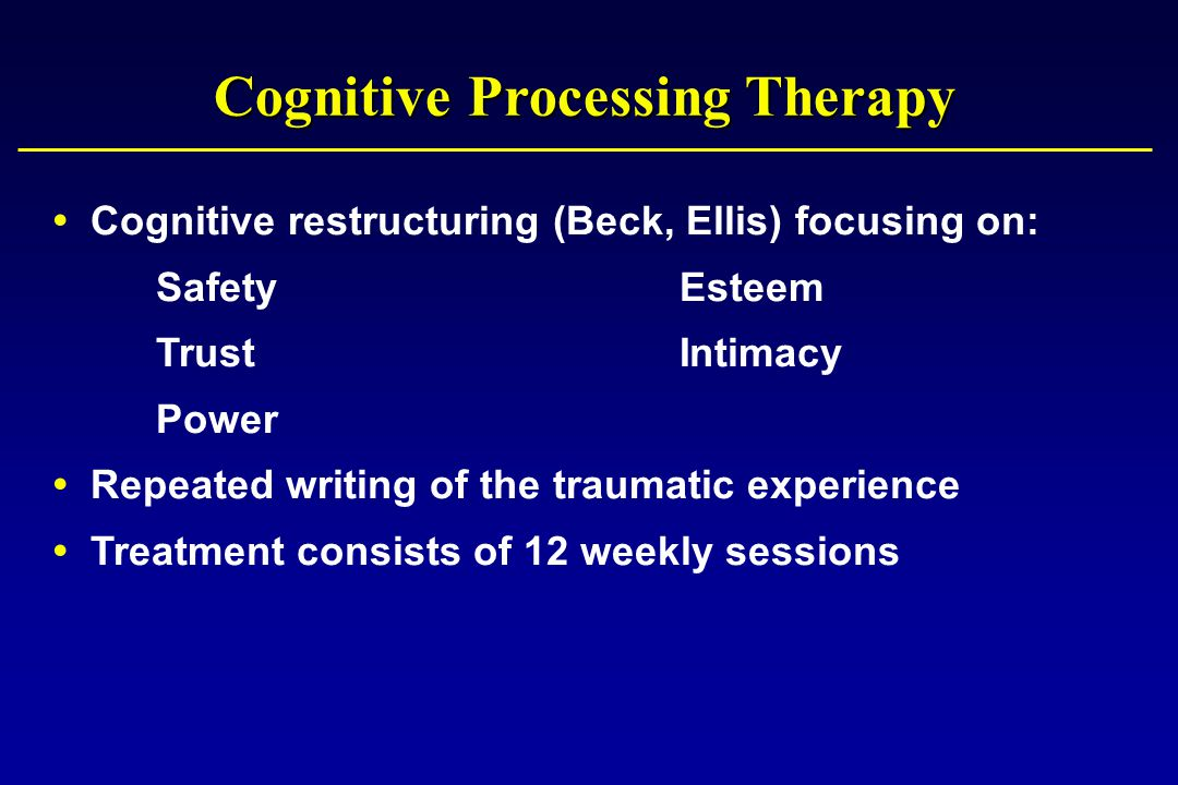 Cognitive Processing Therapy  Cognitive restructuring (Beck, Ellis) focusing on: SafetyEsteem TrustIntimacy Power  Repeated writing of the traumatic experience  Treatment consists of 12 weekly sessions