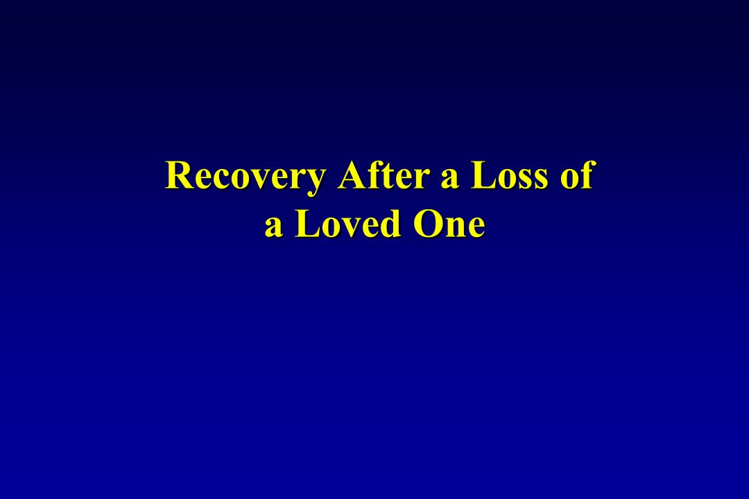 Recovery After a Loss of a Loved One Recovery After a Loss of a Loved One
