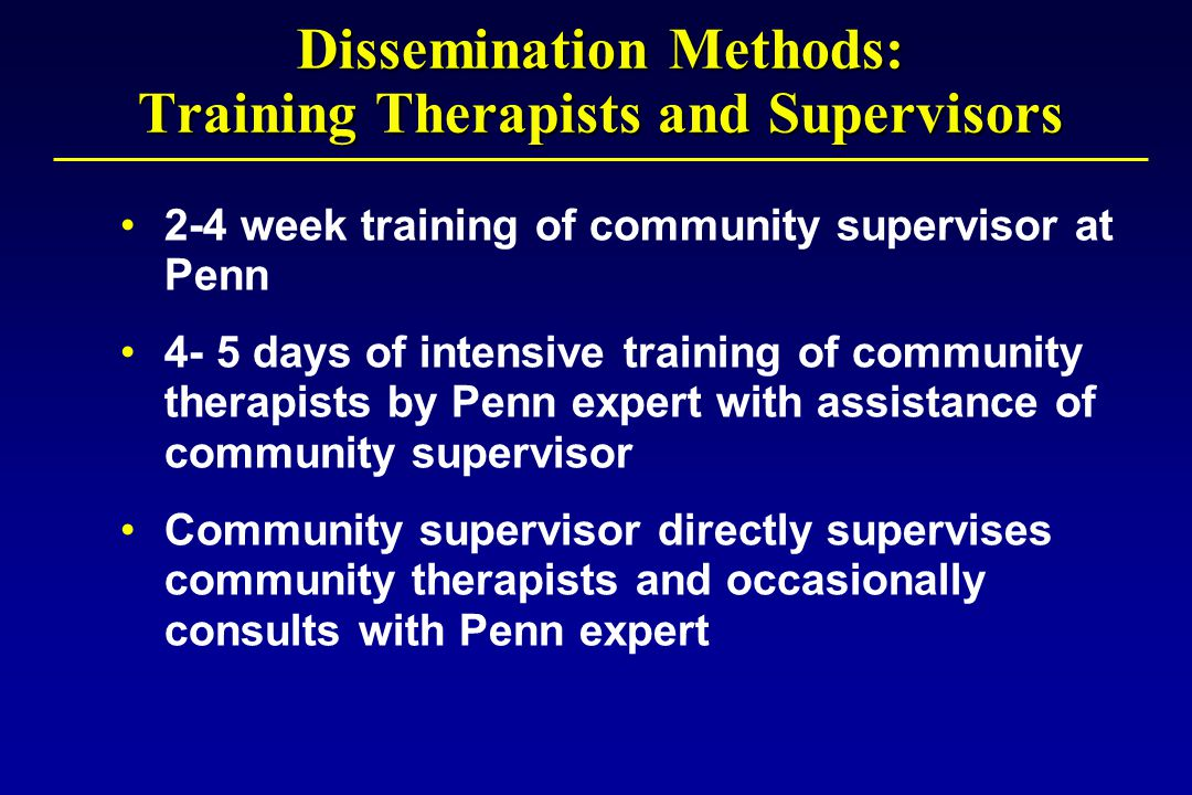 Dissemination Methods: Training Therapists and Supervisors 2-4 week training of community supervisor at Penn 4- 5 days of intensive training of community therapists by Penn expert with assistance of community supervisor Community supervisor directly supervises community therapists and occasionally consults with Penn expert