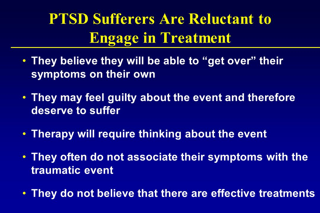 PTSD Sufferers Are Reluctant to Engage in Treatment They believe they will be able to get over their symptoms on their own They may feel guilty about the event and therefore deserve to suffer Therapy will require thinking about the event They often do not associate their symptoms with the traumatic event They do not believe that there are effective treatments