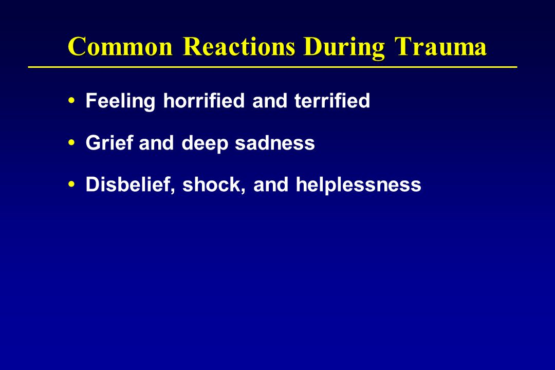 Common Reactions During Trauma  Feeling horrified and terrified  Grief and deep sadness  Disbelief, shock, and helplessness