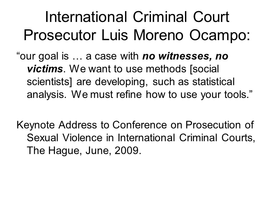 """International Criminal Court Prosecutor Luis Moreno Ocampo: """"our goal is … a case with no witnesses, no victims. We want to use methods [social scient"""