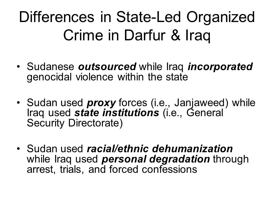 Differences in State-Led Organized Crime in Darfur & Iraq Sudanese outsourced while Iraq incorporated genocidal violence within the state Sudan used p