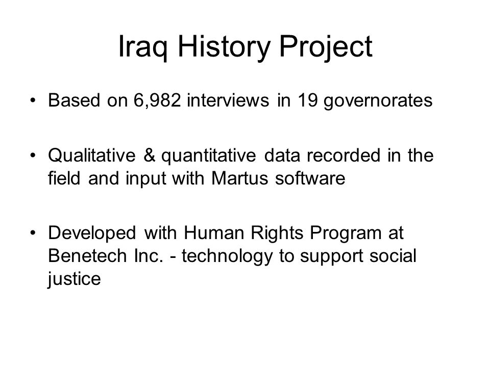 Iraq History Project Based on 6,982 interviews in 19 governorates Qualitative & quantitative data recorded in the field and input with Martus software