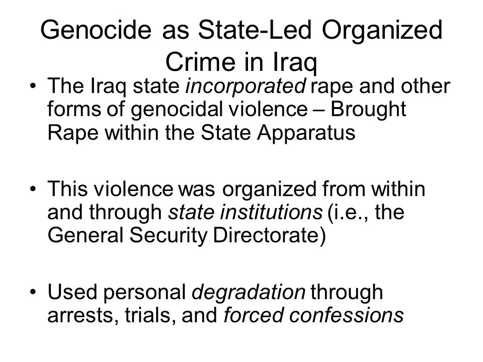 Genocide as State-Led Organized Crime in Iraq The Iraq state incorporated rape and other forms of genocidal violence – Brought Rape within the State A