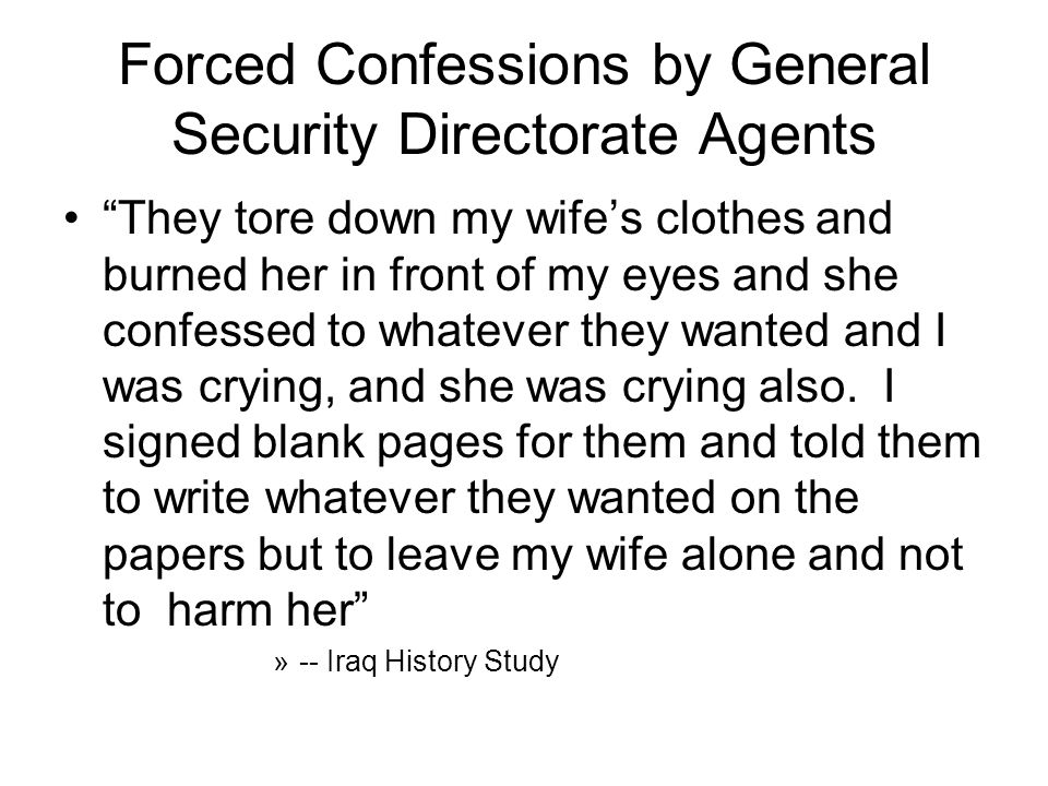 Forced Confessions by General Security Directorate Agents They tore down my wife's clothes and burned her in front of my eyes and she confessed to whatever they wanted and I was crying, and she was crying also.
