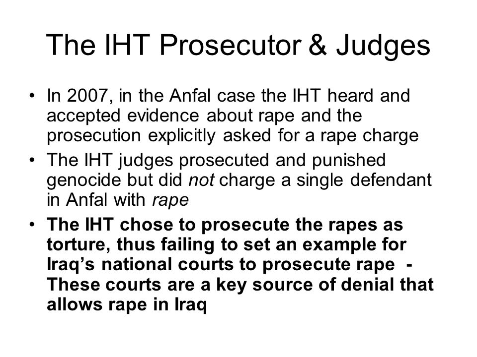 The IHT Prosecutor & Judges In 2007, in the Anfal case the IHT heard and accepted evidence about rape and the prosecution explicitly asked for a rape