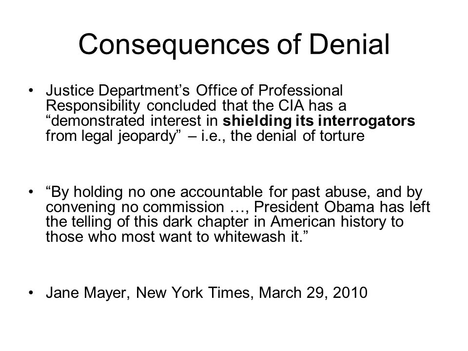 Consequences of Denial Justice Department's Office of Professional Responsibility concluded that the CIA has a demonstrated interest in shielding its interrogators from legal jeopardy – i.e., the denial of torture By holding no one accountable for past abuse, and by convening no commission …, President Obama has left the telling of this dark chapter in American history to those who most want to whitewash it. Jane Mayer, New York Times, March 29, 2010