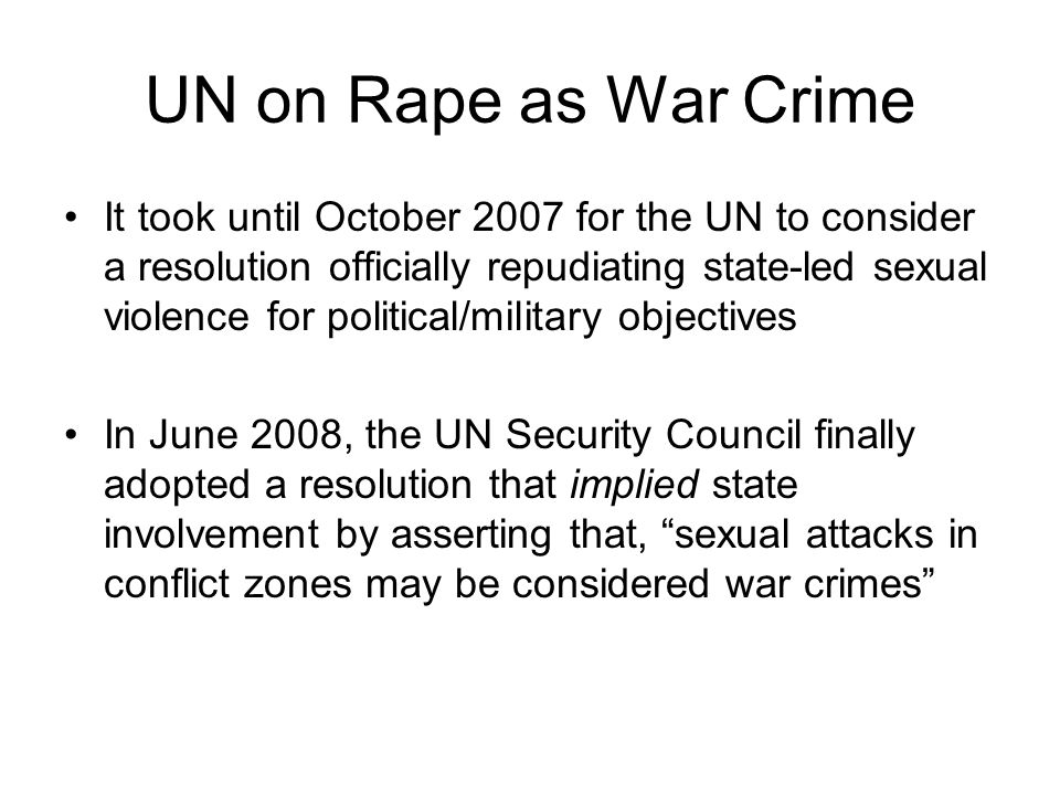 UN on Rape as War Crime It took until October 2007 for the UN to consider a resolution officially repudiating state-led sexual violence for political/military objectives In June 2008, the UN Security Council finally adopted a resolution that implied state involvement by asserting that, sexual attacks in conflict zones may be considered war crimes