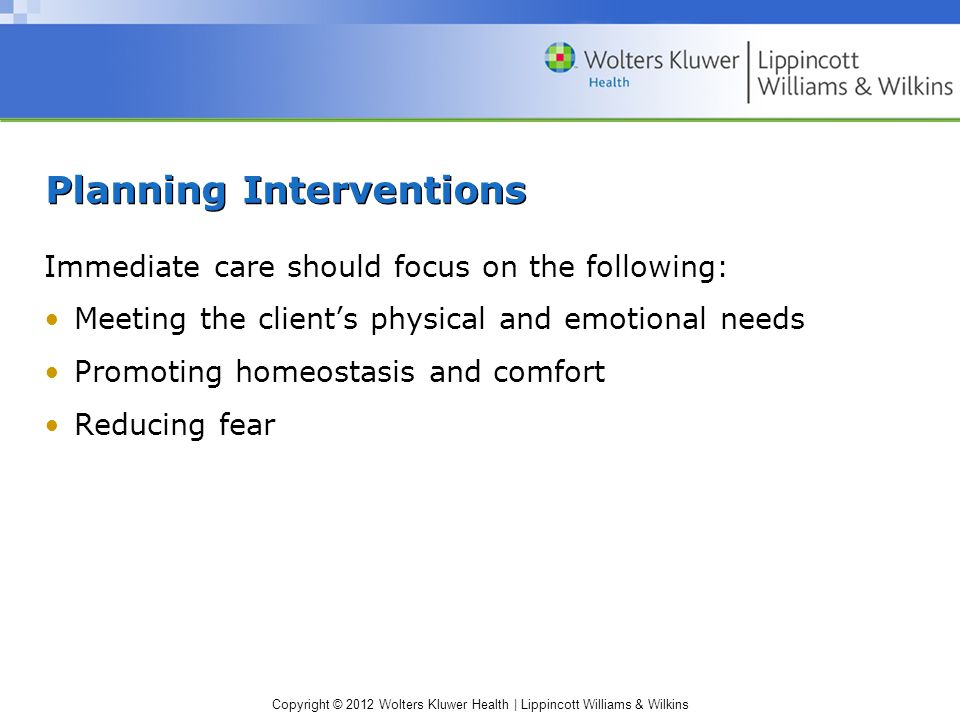 Copyright © 2012 Wolters Kluwer Health | Lippincott Williams & Wilkins Planning Interventions Immediate care should focus on the following: Meeting th