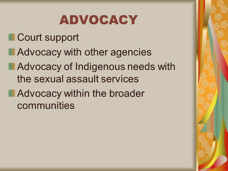 ADVOCACY Court support Advocacy with other agencies Advocacy of Indigenous needs with the sexual assault services Advocacy within the broader communities