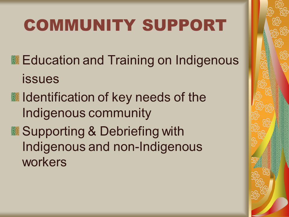 COMMUNITY SUPPORT Education and Training on Indigenous issues Identification of key needs of the Indigenous community Supporting & Debriefing with Indigenous and non-Indigenous workers