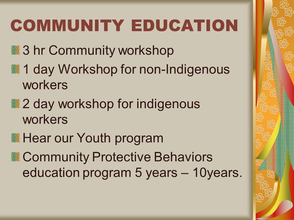 COMMUNITY EDUCATION 3 hr Community workshop 1 day Workshop for non-Indigenous workers 2 day workshop for indigenous workers Hear our Youth program Community Protective Behaviors education program 5 years – 10years.