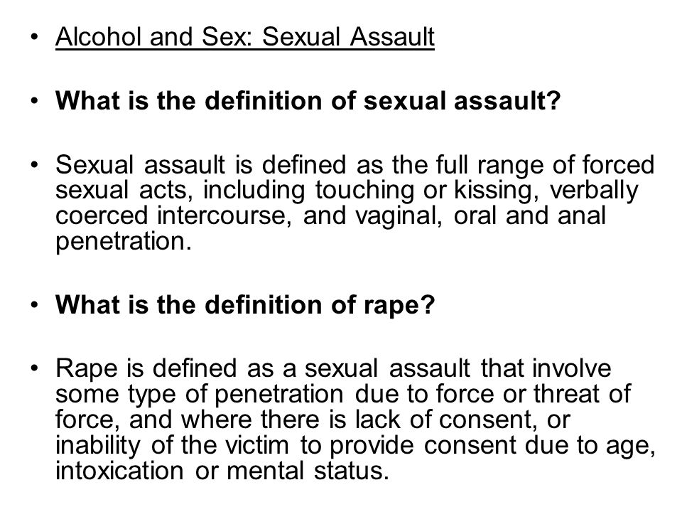 Alcohol and Sex: Sexual Assault What is the definition of sexual assault? Sexual assault is defined as the full range of forced sexual acts, including