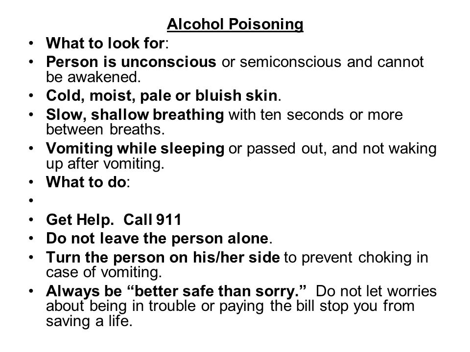 Alcohol Poisoning What to look for: Person is unconscious or semiconscious and cannot be awakened. Cold, moist, pale or bluish skin. Slow, shallow bre