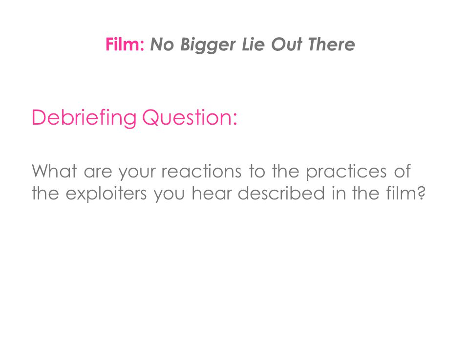 Debriefing Question: What are your reactions to the practices of the exploiters you hear described in the film? Film: No Bigger Lie Out There