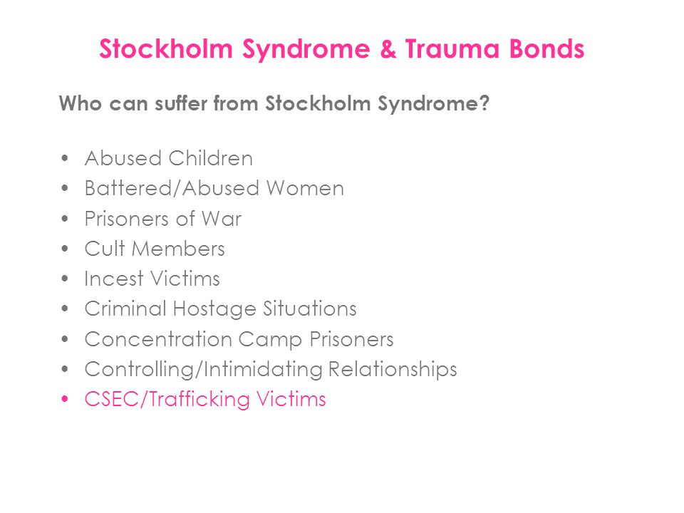 Who can suffer from Stockholm Syndrome? Abused Children Battered/Abused Women Prisoners of War Cult Members Incest Victims Criminal Hostage Situations
