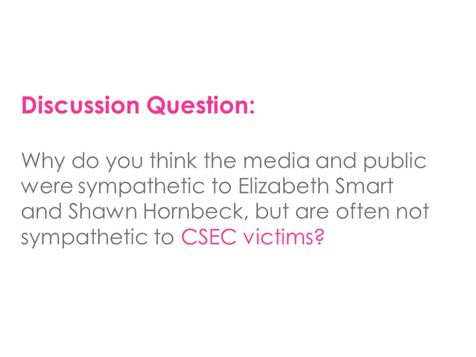 Discussion Question: Why do you think the media and public were sympathetic to Elizabeth Smart and Shawn Hornbeck, but are often not sympathetic to CS