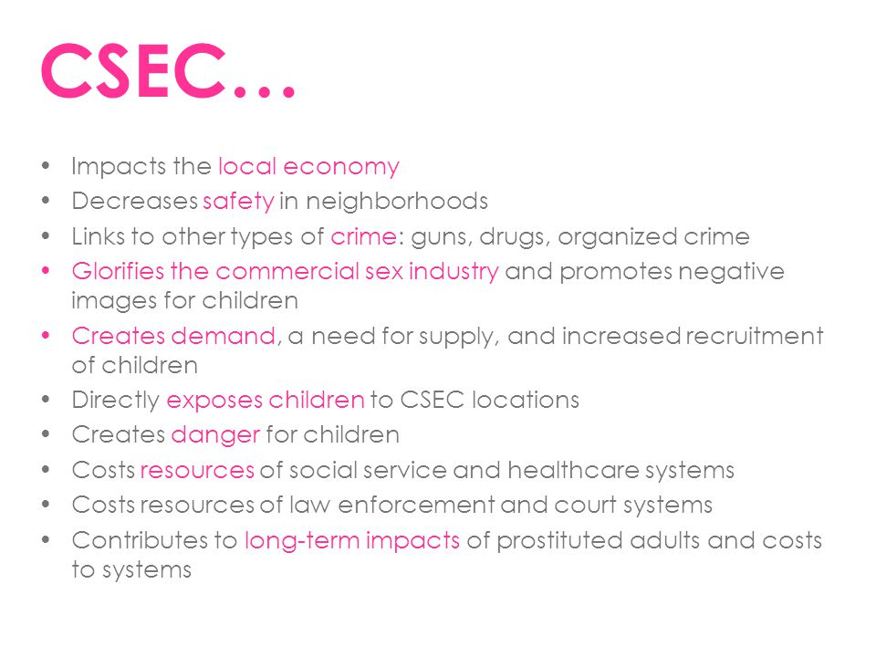 CSEC… Impacts the local economy Decreases safety in neighborhoods Links to other types of crime: guns, drugs, organized crime Glorifies the commercial