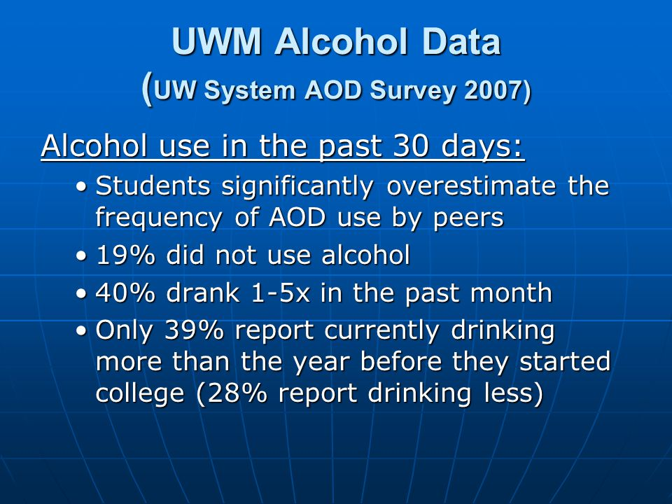 UWM Alcohol Data ( UW System AOD Survey 2007) Alcohol use in the past 30 days: Students significantly overestimate the frequency of AOD use by peersStudents significantly overestimate the frequency of AOD use by peers 19% did not use alcohol19% did not use alcohol 40% drank 1-5x in the past month40% drank 1-5x in the past month Only 39% report currently drinking more than the year before they started college (28% report drinking less)Only 39% report currently drinking more than the year before they started college (28% report drinking less)