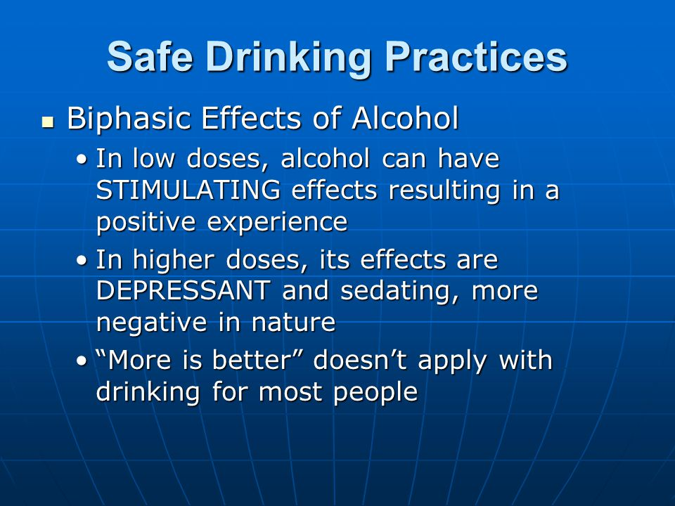 Safe Drinking Practices Biphasic Effects of Alcohol Biphasic Effects of Alcohol In low doses, alcohol can have STIMULATING effects resulting in a positive experienceIn low doses, alcohol can have STIMULATING effects resulting in a positive experience In higher doses, its effects are DEPRESSANT and sedating, more negative in natureIn higher doses, its effects are DEPRESSANT and sedating, more negative in nature More is better doesn't apply with drinking for most people More is better doesn't apply with drinking for most people