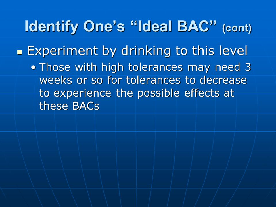Identify One's Ideal BAC (cont) Experiment by drinking to this level Experiment by drinking to this level Those with high tolerances may need 3 weeks or so for tolerances to decrease to experience the possible effects at these BACsThose with high tolerances may need 3 weeks or so for tolerances to decrease to experience the possible effects at these BACs