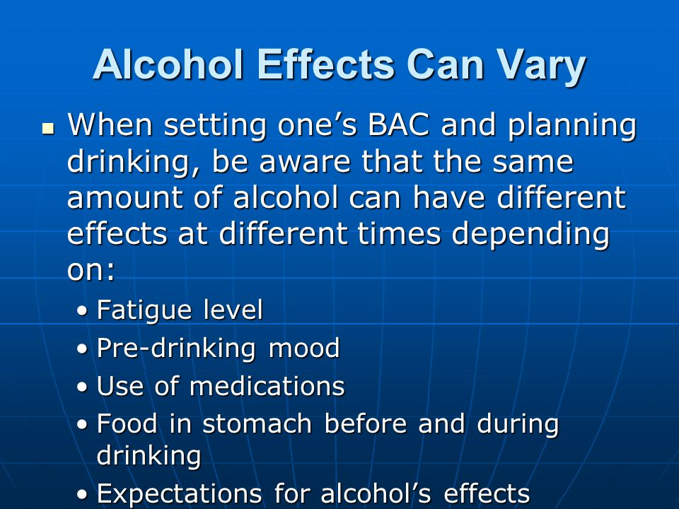 Alcohol Effects Can Vary When setting one's BAC and planning drinking, be aware that the same amount of alcohol can have different effects at different times depending on: When setting one's BAC and planning drinking, be aware that the same amount of alcohol can have different effects at different times depending on: Fatigue levelFatigue level Pre-drinking moodPre-drinking mood Use of medicationsUse of medications Food in stomach before and during drinkingFood in stomach before and during drinking Expectations for alcohol's effectsExpectations for alcohol's effects