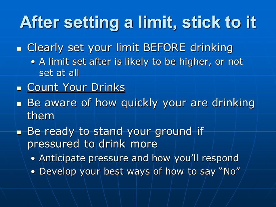 After setting a limit, stick to it Clearly set your limit BEFORE drinking Clearly set your limit BEFORE drinking A limit set after is likely to be higher, or not set at allA limit set after is likely to be higher, or not set at all Count Your Drinks Count Your Drinks Be aware of how quickly your are drinking them Be aware of how quickly your are drinking them Be ready to stand your ground if pressured to drink more Be ready to stand your ground if pressured to drink more Anticipate pressure and how you'll respondAnticipate pressure and how you'll respond Develop your best ways of how to say No Develop your best ways of how to say No