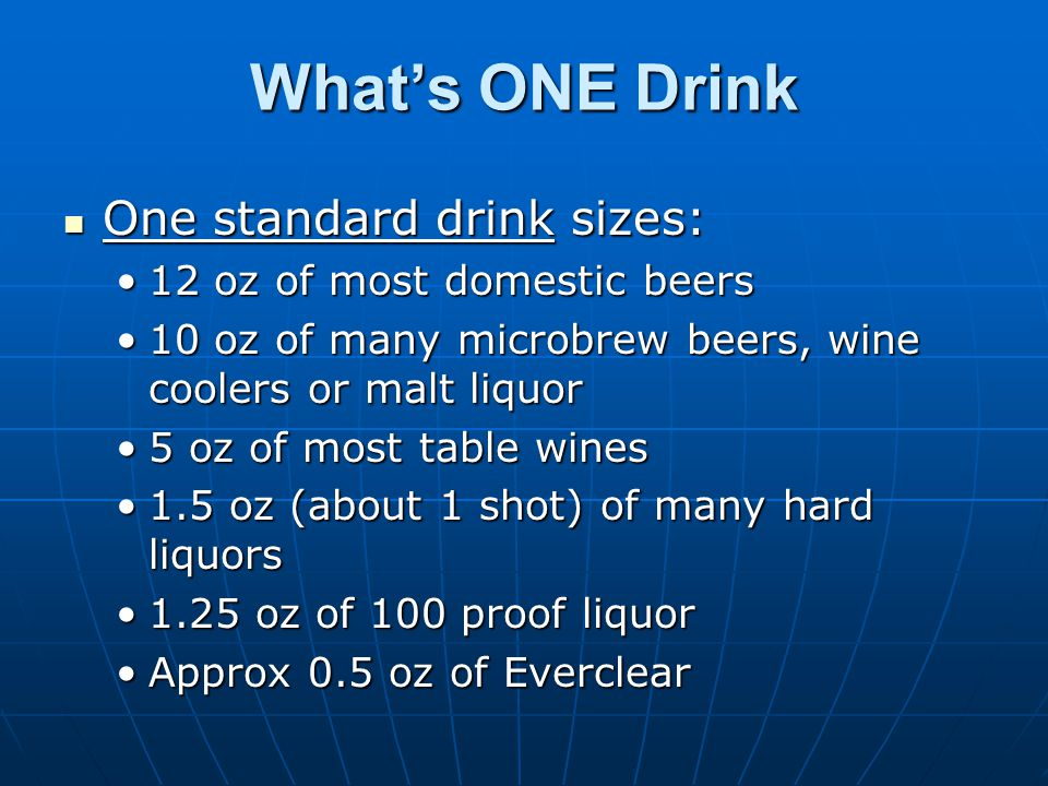 What's ONE Drink One standard drink sizes: One standard drink sizes: 12 oz of most domestic beers12 oz of most domestic beers 10 oz of many microbrew beers, wine coolers or malt liquor10 oz of many microbrew beers, wine coolers or malt liquor 5 oz of most table wines5 oz of most table wines 1.5 oz (about 1 shot) of many hard liquors1.5 oz (about 1 shot) of many hard liquors 1.25 oz of 100 proof liquor1.25 oz of 100 proof liquor Approx 0.5 oz of EverclearApprox 0.5 oz of Everclear