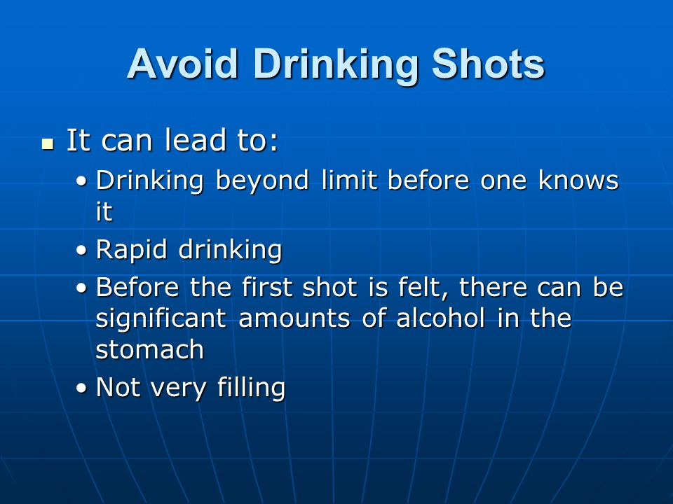 Avoid Drinking Shots It can lead to: It can lead to: Drinking beyond limit before one knows itDrinking beyond limit before one knows it Rapid drinkingRapid drinking Before the first shot is felt, there can be significant amounts of alcohol in the stomachBefore the first shot is felt, there can be significant amounts of alcohol in the stomach Not very fillingNot very filling