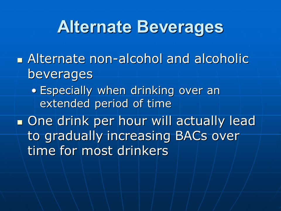 Alternate Beverages Alternate non-alcohol and alcoholic beverages Alternate non-alcohol and alcoholic beverages Especially when drinking over an extended period of timeEspecially when drinking over an extended period of time One drink per hour will actually lead to gradually increasing BACs over time for most drinkers One drink per hour will actually lead to gradually increasing BACs over time for most drinkers