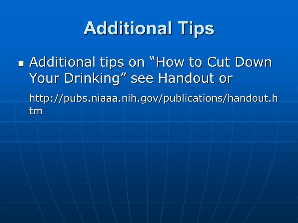Additional Tips Additional tips on How to Cut Down Your Drinking see Handout or Additional tips on How to Cut Down Your Drinking see Handout or http://pubs.niaaa.nih.gov/publications/handout.h tm