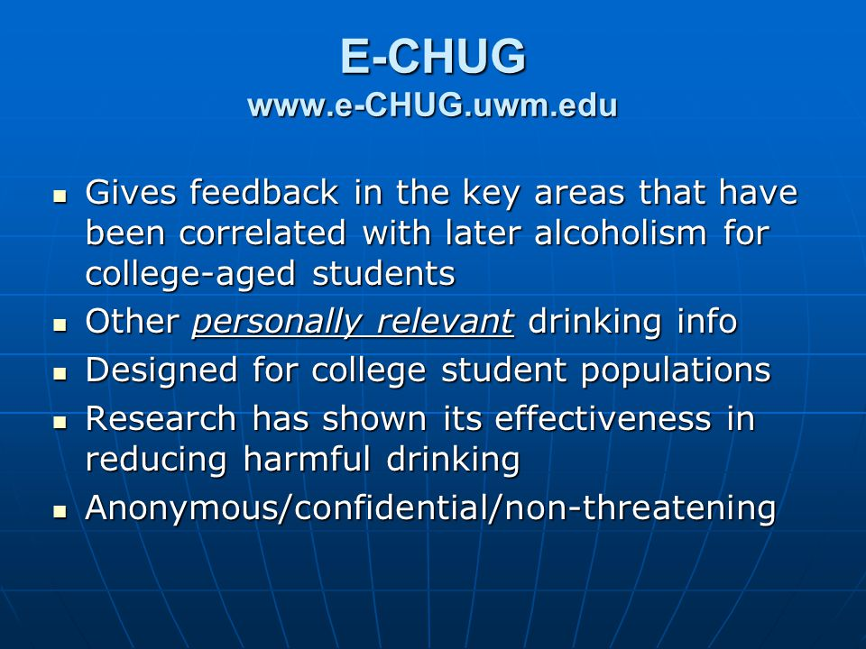 E-CHUG www.e-CHUG.uwm.edu Gives feedback in the key areas that have been correlated with later alcoholism for college-aged students Gives feedback in the key areas that have been correlated with later alcoholism for college-aged students Other personally relevant drinking info Other personally relevant drinking info Designed for college student populations Designed for college student populations Research has shown its effectiveness in reducing harmful drinking Research has shown its effectiveness in reducing harmful drinking Anonymous/confidential/non-threatening Anonymous/confidential/non-threatening