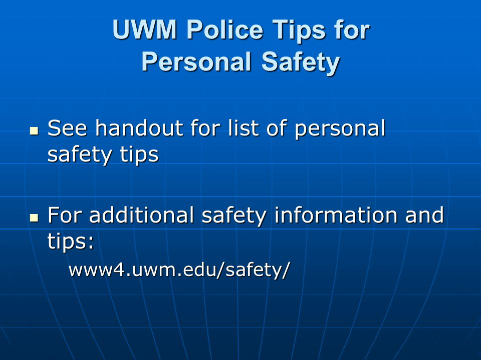 UWM Police Tips for Personal Safety See handout for list of personal safety tips See handout for list of personal safety tips For additional safety information and tips: For additional safety information and tips:www4.uwm.edu/safety/