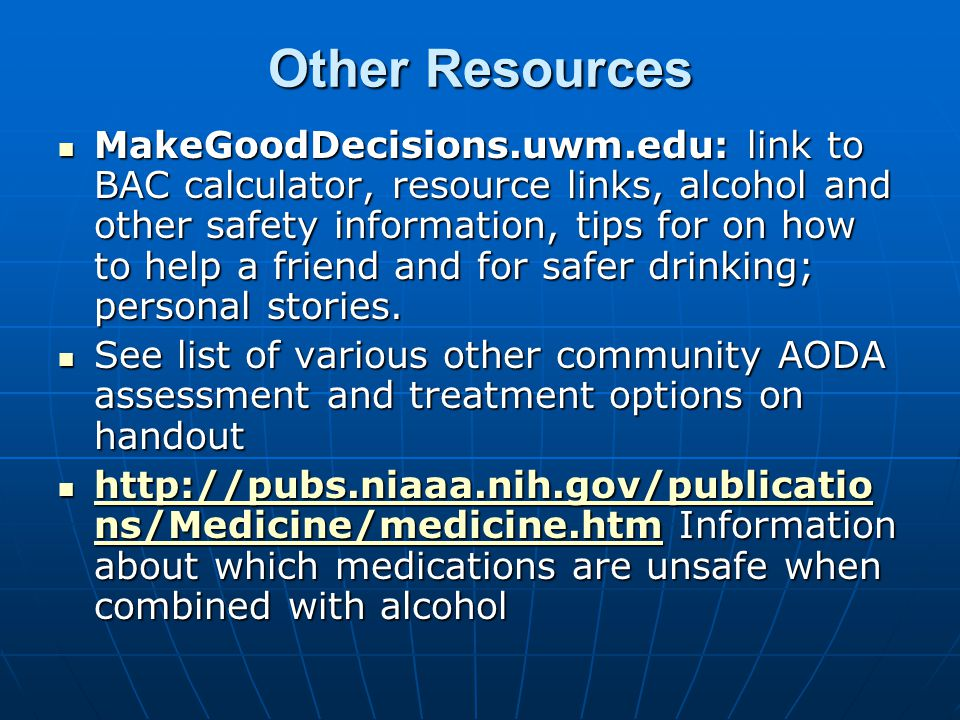 Other Resources MakeGoodDecisions.uwm.edu: link to BAC calculator, resource links, alcohol and other safety information, tips for on how to help a friend and for safer drinking; personal stories.