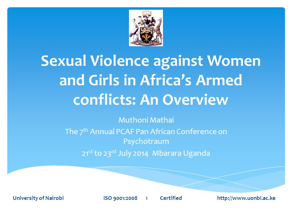 Sexual Violence against Women and Girls in Africa's Armed conflicts: An Overview Muthoni Mathai The 7 th Annual PCAF Pan African Conference on Psychotraum 21 st to 23 rd July 2014 Mbarara Uganda University of Nairobi ISO 9001:2008 1 Certified http://www.uonbi.ac.ke