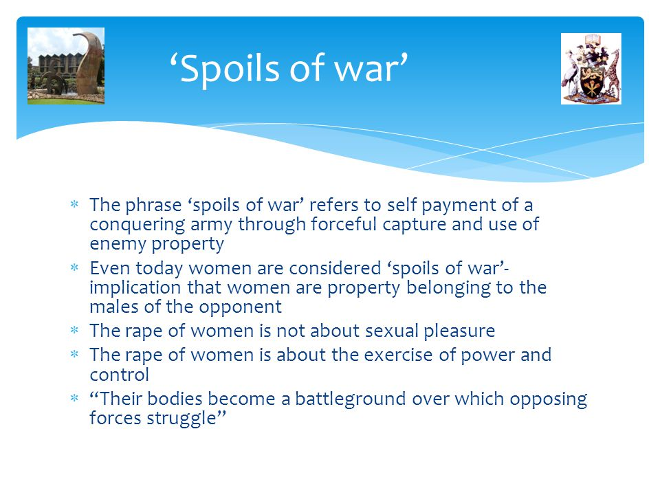 'Spoils of war'  The phrase 'spoils of war' refers to self payment of a conquering army through forceful capture and use of enemy property  Even today women are considered 'spoils of war'- implication that women are property belonging to the males of the opponent  The rape of women is not about sexual pleasure  The rape of women is about the exercise of power and control  Their bodies become a battleground over which opposing forces struggle