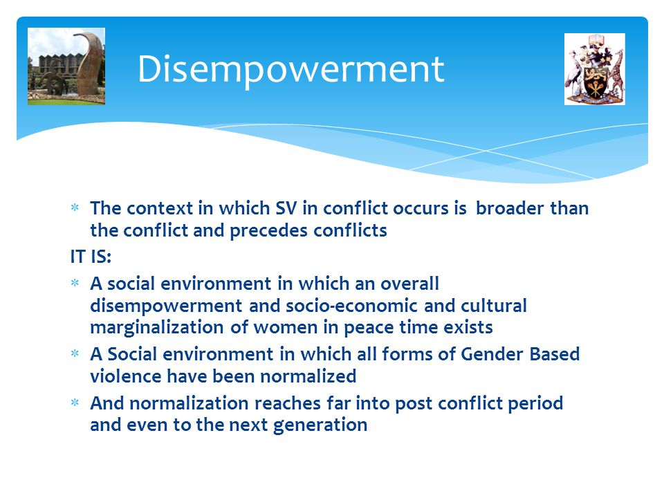 Disempowerment  The context in which SV in conflict occurs is broader than the conflict and precedes conflicts IT IS:  A social environment in which an overall disempowerment and socio-economic and cultural marginalization of women in peace time exists  A Social environment in which all forms of Gender Based violence have been normalized  And normalization reaches far into post conflict period and even to the next generation