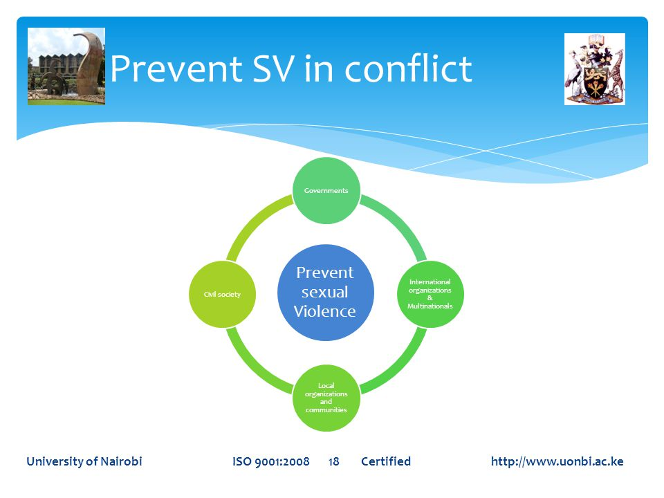 Prevent SV in conflict University of Nairobi ISO 9001:2008 18 Certified http://www.uonbi.ac.ke Prevent sexual Violence Governments International organizations & Multinationals Local organizations and communities Civil society