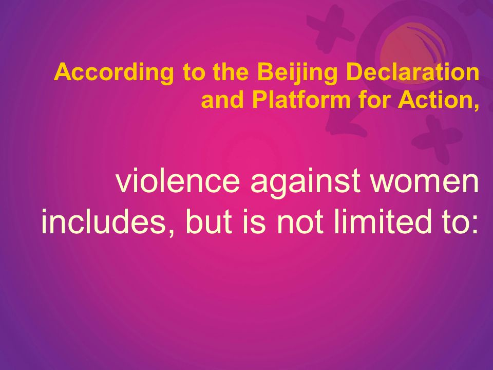According to the Beijing Declaration and Platform for Action, violence against women includes, but is not limited to: