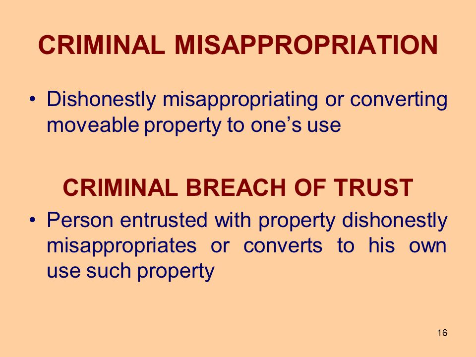 16 CRIMINAL MISAPPROPRIATION Dishonestly misappropriating or converting moveable property to one's use CRIMINAL BREACH OF TRUST Person entrusted with
