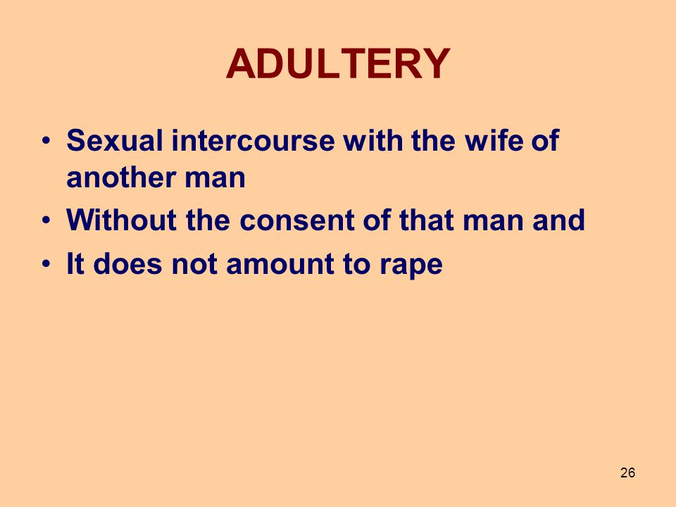 26 ADULTERY Sexual intercourse with the wife of another man Without the consent of that man and It does not amount to rape