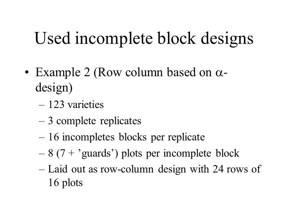Used incomplete block designs Example 2 (Row column based on  - design) –123 varieties –3 complete replicates –16 incompletes blocks per replicate –8