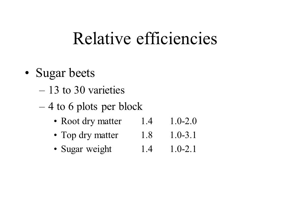 Relative efficiencies Sugar beets –13 to 30 varieties –4 to 6 plots per block Root dry matter1.41.0-2.0 Top dry matter1.81.0-3.1 Sugar weight1.41.0-2.