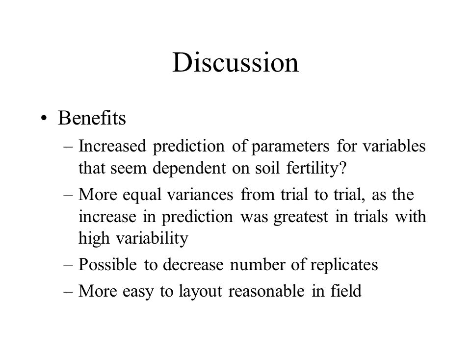 Discussion Benefits –Increased prediction of parameters for variables that seem dependent on soil fertility? –More equal variances from trial to trial