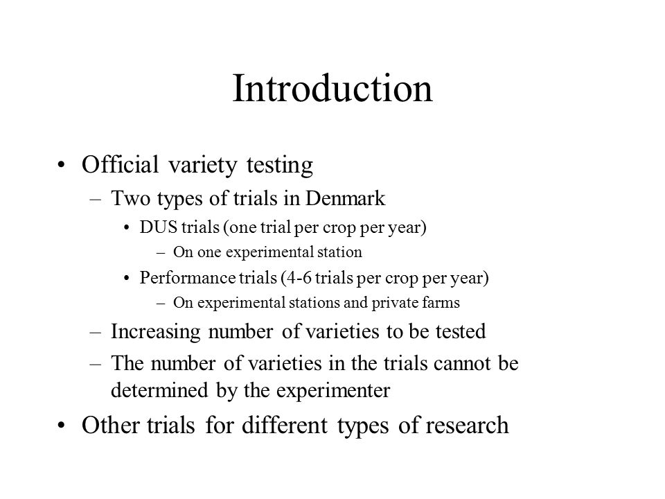 Introduction Official variety testing –Two types of trials in Denmark DUS trials (one trial per crop per year) –On one experimental station Performanc