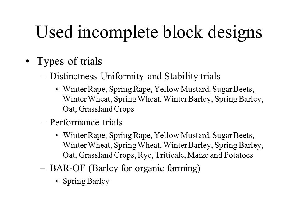 Used incomplete block designs Types of trials –Distinctness Uniformity and Stability trials Winter Rape, Spring Rape, Yellow Mustard, Sugar Beets, Winter Wheat, Spring Wheat, Winter Barley, Spring Barley, Oat, Grassland Crops –Performance trials Winter Rape, Spring Rape, Yellow Mustard, Sugar Beets, Winter Wheat, Spring Wheat, Winter Barley, Spring Barley, Oat, Grassland Crops, Rye, Triticale, Maize and Potatoes –BAR-OF (Barley for organic farming) Spring Barley